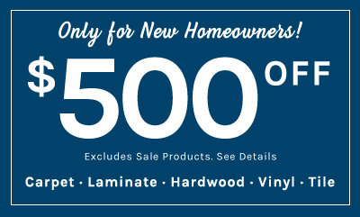 New Homeowners receive $500 Dollars Off for Carpet, Laminate, Hardwood, Vinyl, or Tile